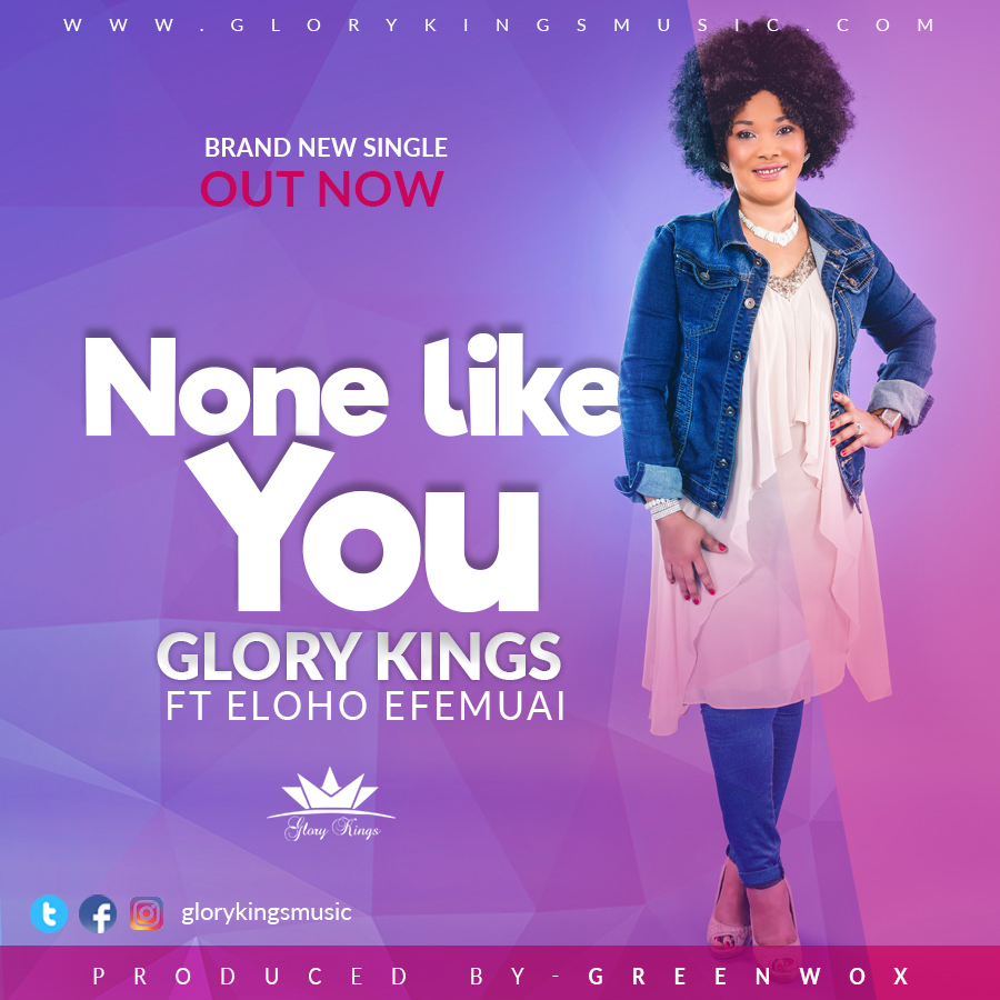Music: None Like You ~ Glory Kings Ft. Eloho Efemuai [@GloryKingsMusic @ElohoEfemuai]