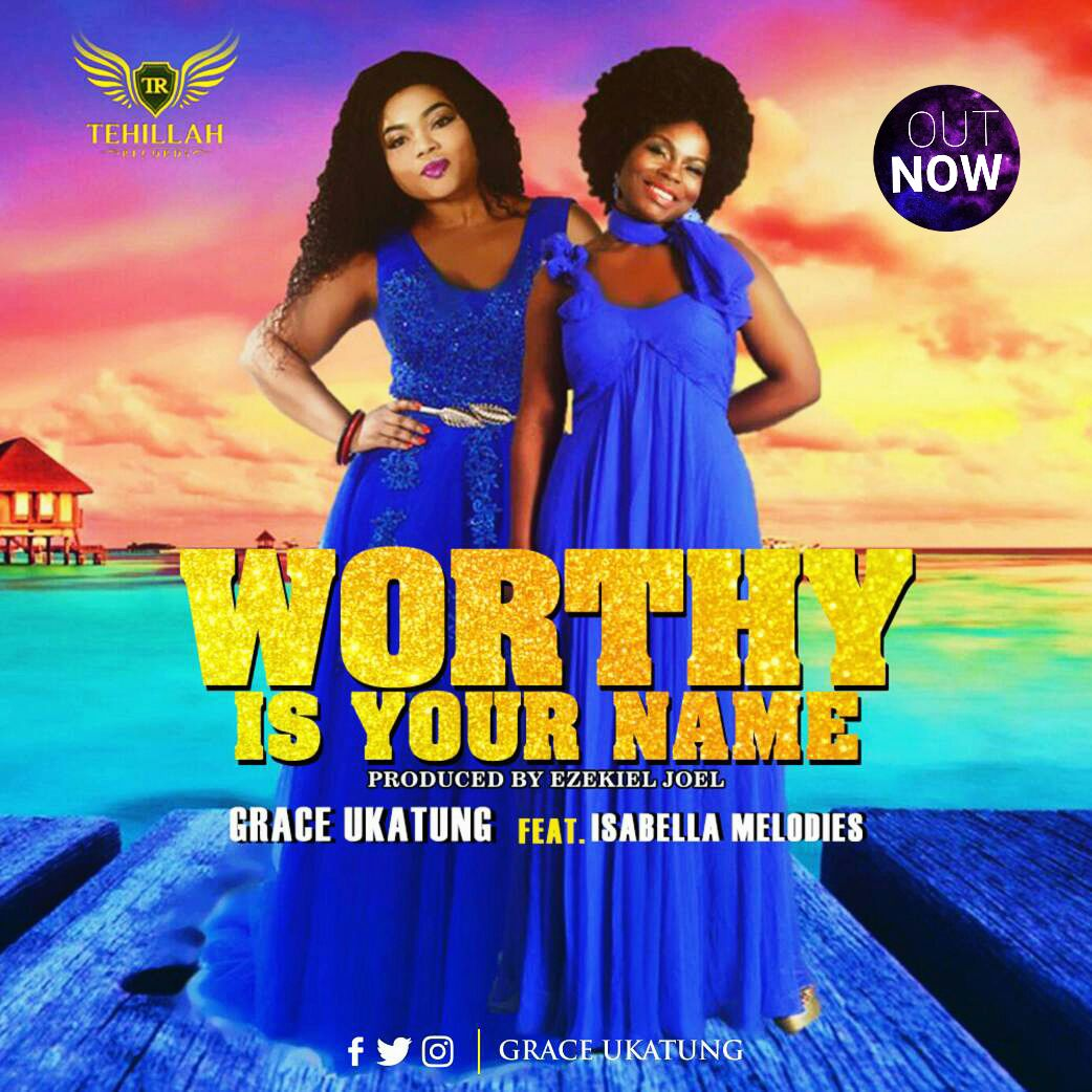 Music: Worthy Is Your Name - Grace Ukatung Ft. Isabella [@GraceUkatung @IsabellaMelodie]